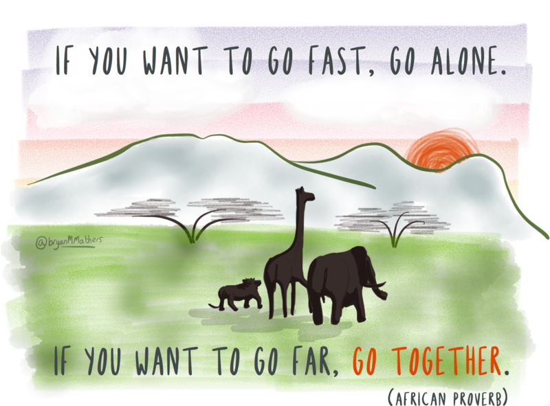 """If you want to go fast, go alone. If you want to go far, go together."" (African proverb)"