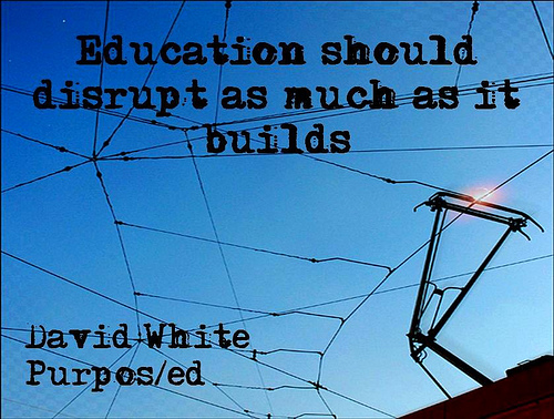 """Education should disrupt as much as it builds"" (David White)"