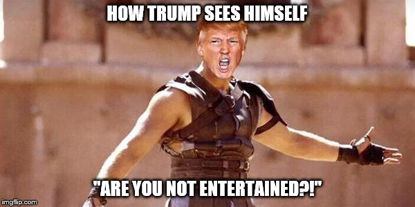 "Donald Trump's head on Gladiator's body with text ""How Trump sees himself - 'Are you not entertained?'"""